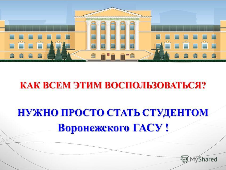 КАК ВСЕМ ЭТИМ ВОСПОЛЬЗОВАТЬСЯ? НУЖНО ПРОСТО СТАТЬ СТУДЕНТОМ Воронежского ГАСУ !