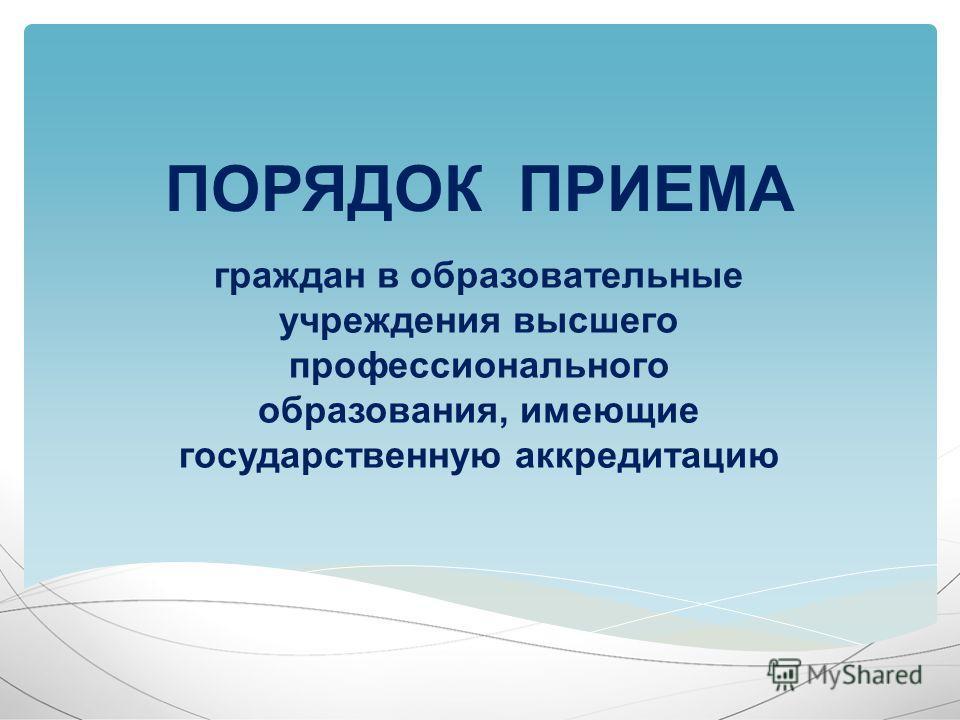 граждан в образовательные учреждения высшего профессионального образования, имеющие государственную аккредитацию ПОРЯДОК ПРИЕМА
