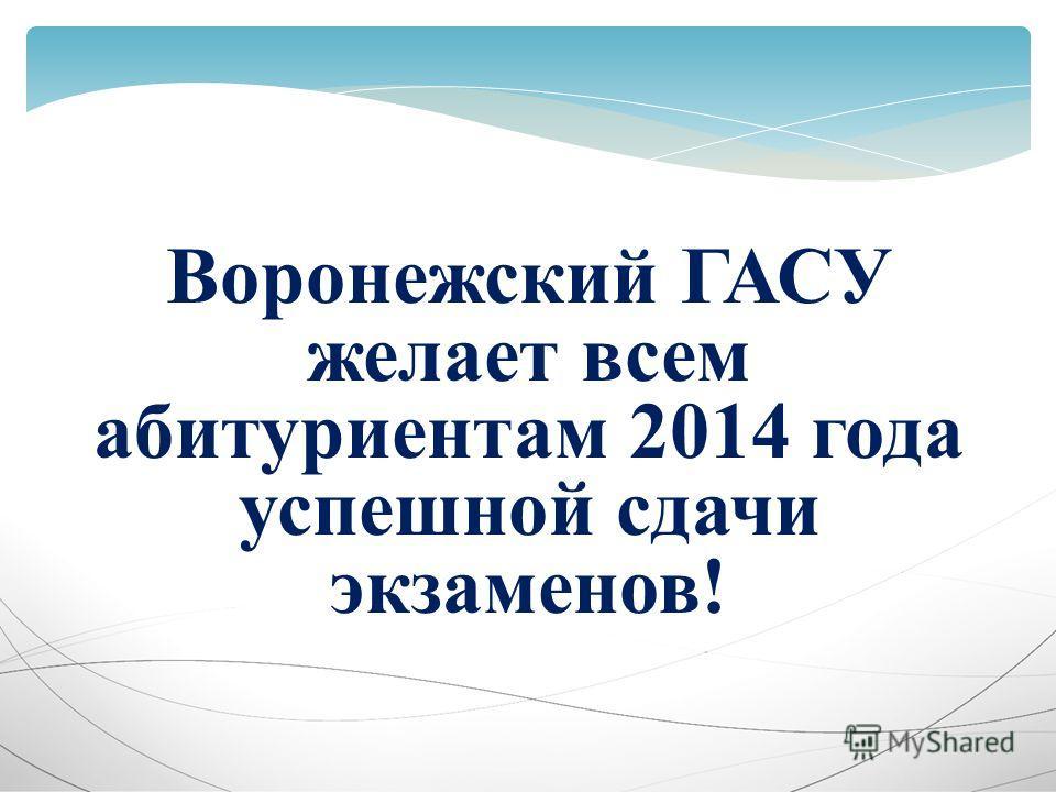 Воронежский ГАСУ желает всем абитуриентам 2014 года успешной сдачи экзаменов!