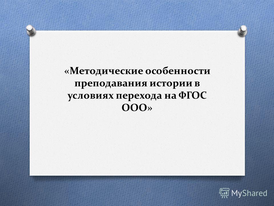 «Методические особенности преподавания истории в условиях перехода на ФГОС ООО»
