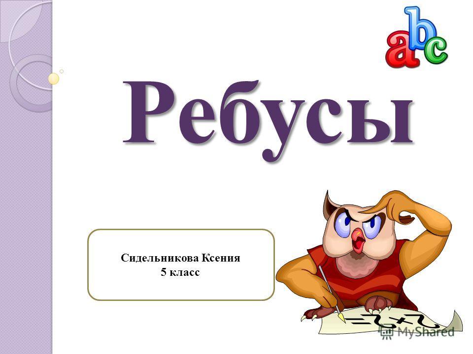 Ребусы Ребусы Сидельникова Ксения 5 класс