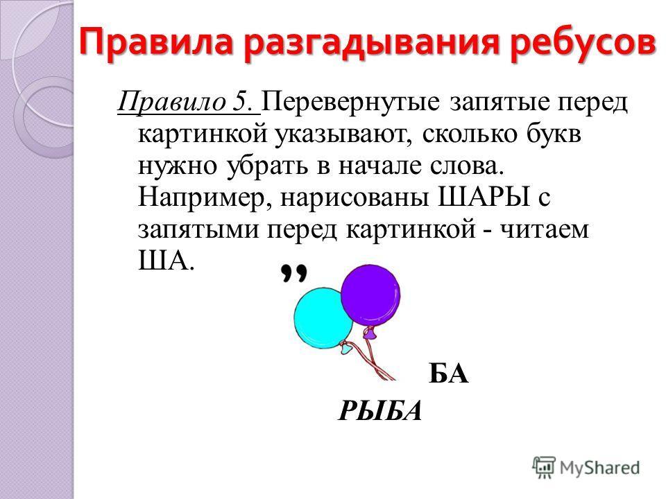 Правила разгадывания ребусов Правило 5. Перевернутые запятые перед картинкой указывают, сколько букв нужно убрать в начале слова. Например, нарисованы ШАРЫ с запятыми перед картинкой - читаем ША. БА РЫБА