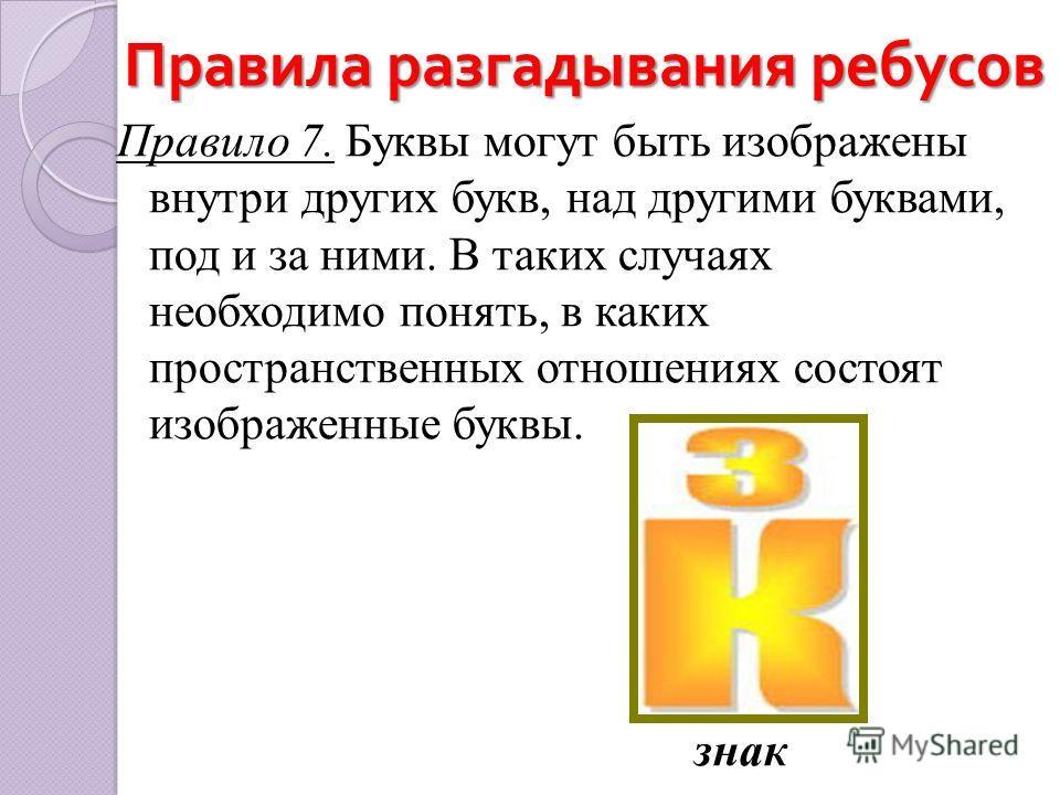 Правила разгадывания ребусов Правило 7. Буквы могут быть изображены внутри других букв, над другими буквами, под и за ними. В таких случаях необходимо понять, в каких пространственных отношениях состоят изображенные буквы. знак