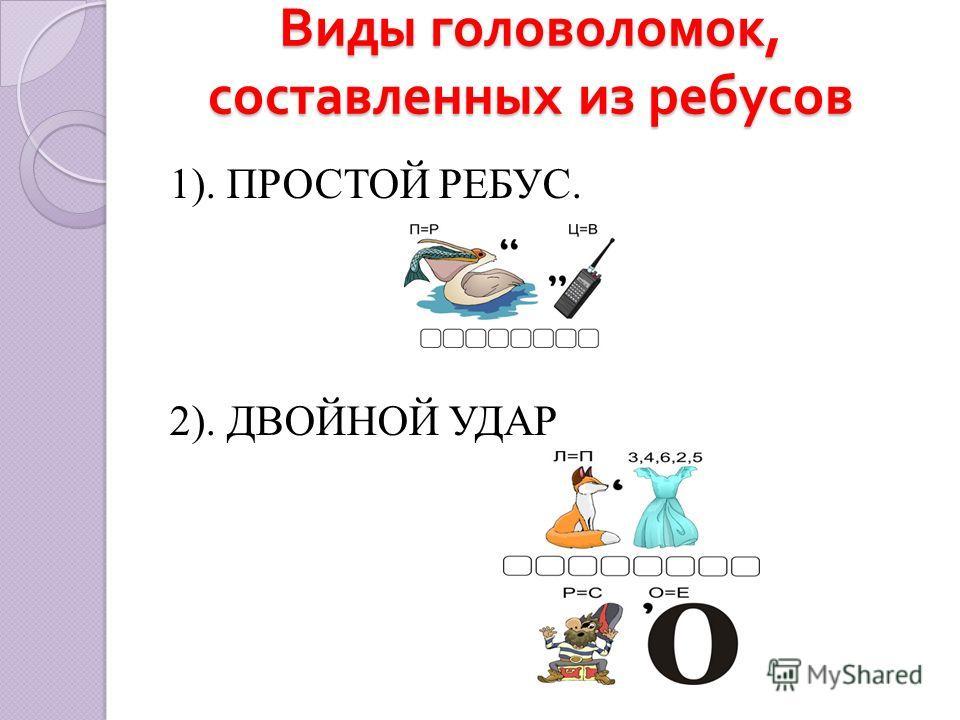 Виды головоломок, составленных из ребусов 1). ПРОСТОЙ РЕБУС. 2). ДВОЙНОЙ УДАР