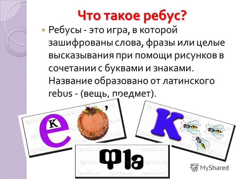 Что такое ребус ? Ребусы - это игра, в которой зашифрованы слова, фразы или целые высказывания при помощи рисунков в сочетании с буквами и знаками. Название образовано от латинского rebus - ( вещь, предмет ).