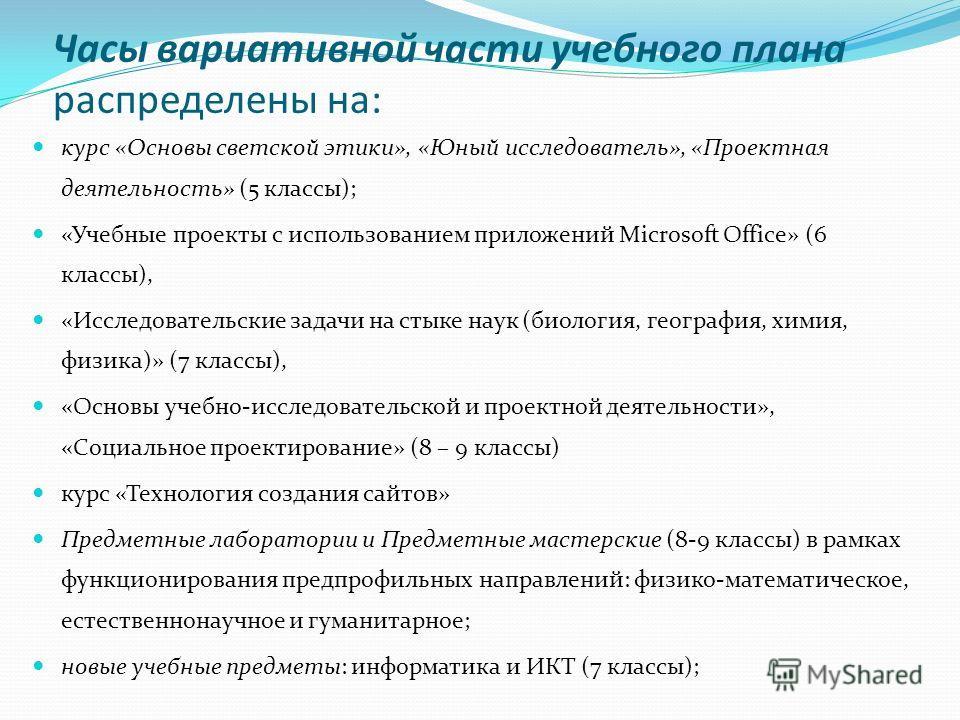 Часы вариативной части учебного плана распределены на: курс «Основы светской этики», «Юный исследователь», «Проектная деятельность» (5 классы); «Учебные проекты с использованием приложений Microsoft Office» (6 классы), «Исследовательские задачи на ст