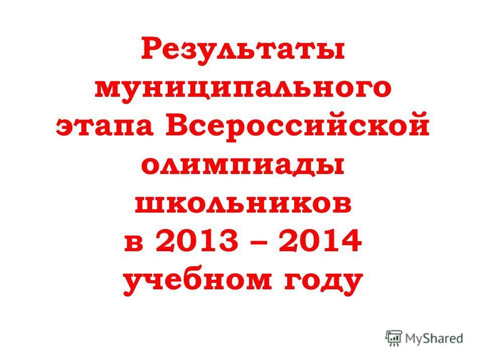 Результаты муниципального этапа Всероссийской олимпиады школьников в 2013 – 2014 учебном году