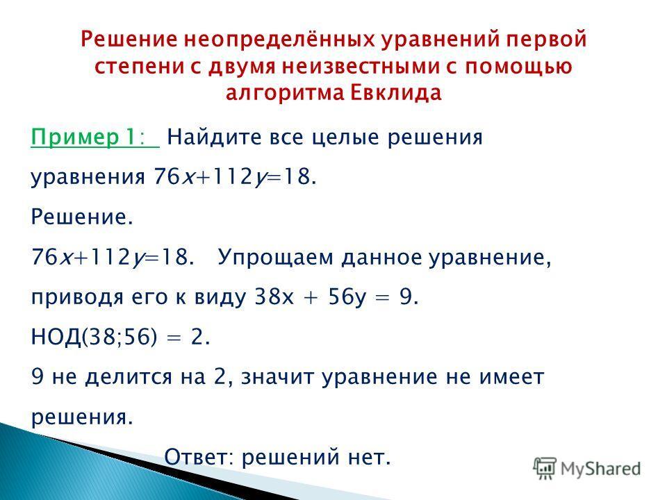 Решение неопределённых уравнений первой степени с двумя неизвестными с помощью алгоритма Евклида Пример 1: Найдите все целые решения уравнения 76x+112y=18. Решение. 76x+112y=18. Упрощаем данное уравнение, приводя его к виду 38 х + 56 у = 9. НОД(38;56