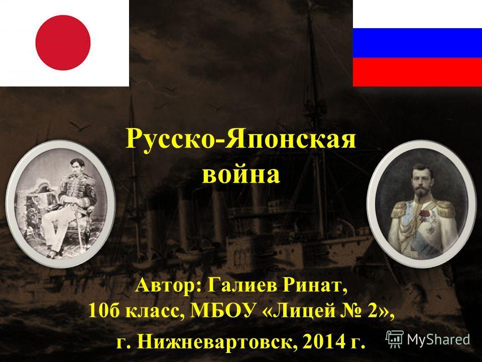 Русско - Японская война Автор: Галиев Ринат, 10 б класс, МБОУ « Лицей 2», г. Нижневартовск, 2014 г.