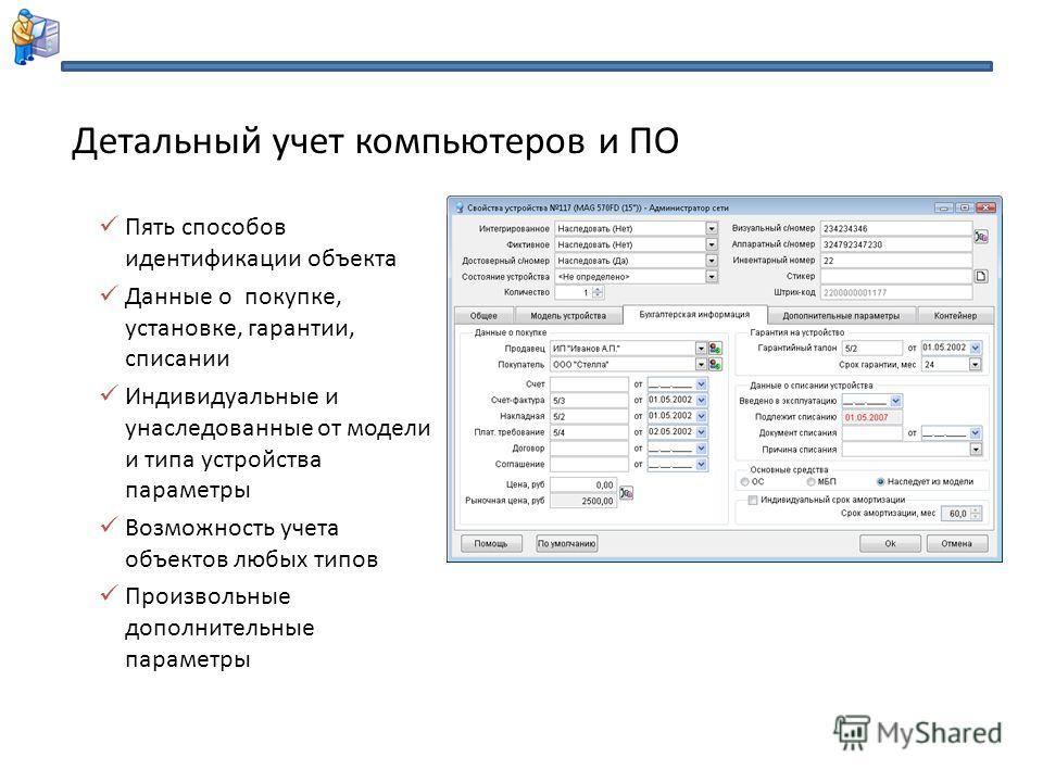 Пять способов идентификации объекта Данные о покупке, установке, гарантии, списании Индивидуальные и унаследованные от модели и типа устройства параметры Возможность учета объектов любых типов Произвольные дополнительные параметры Детальный учет комп