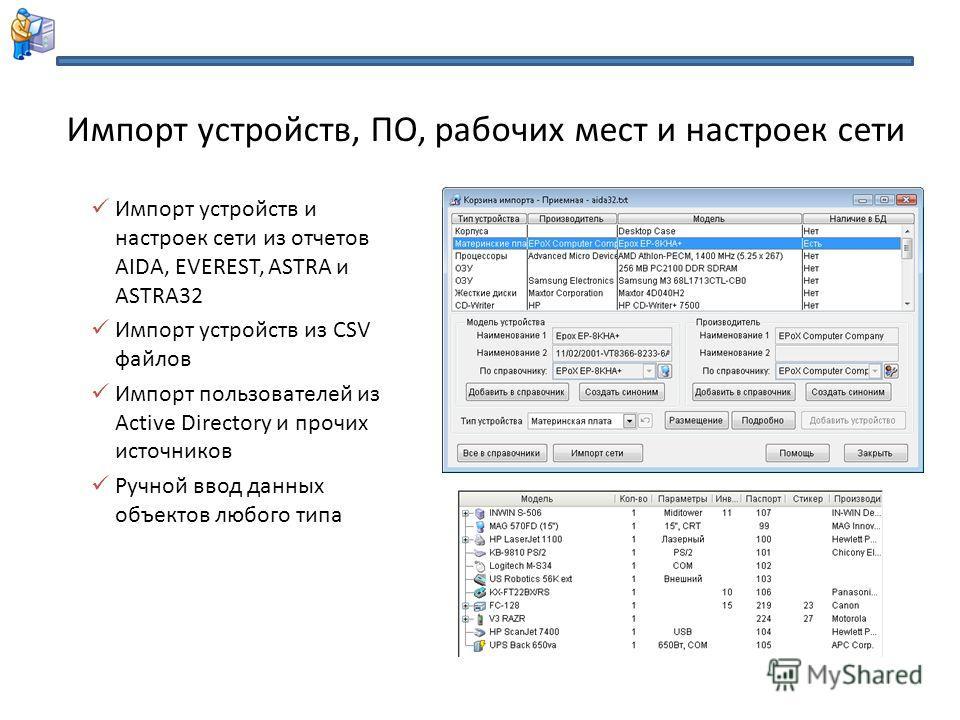 Импорт устройств и настроек сети из отчетов AIDA, EVEREST, ASTRA и ASTRA32 Импорт устройств из CSV файлов Импорт пользователей из Active Directory и прочих источников Ручной ввод данных объектов любого типа Импорт устройств, ПО, рабочих мест и настро