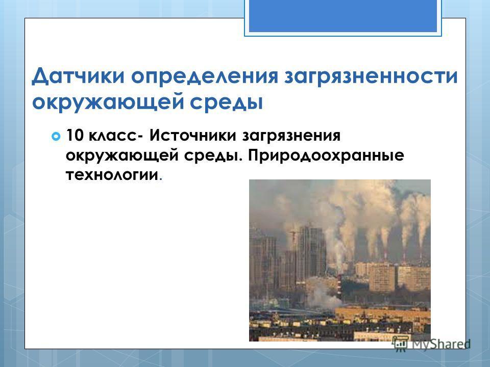 Датчики определения загрязненности окружающей среды 10 класс- Источники загрязнения окружающей среды. Природоохранные технологии.