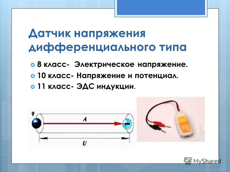 Датчик напряжения дифференциального типа 8 класс- Электрическое напряжение. 10 класс- Напряжение и потенциал. 11 класс- ЭДС индукции.