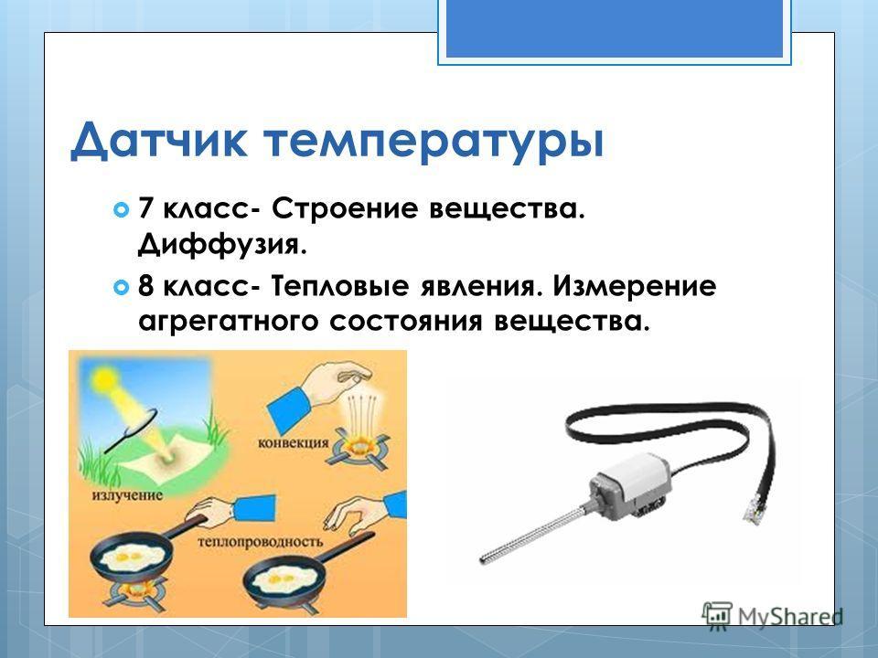 Датчик температуры 7 класс- Строение вещества. Диффузия. 8 класс- Тепловые явления. Измерение агрегатного состояния вещества.
