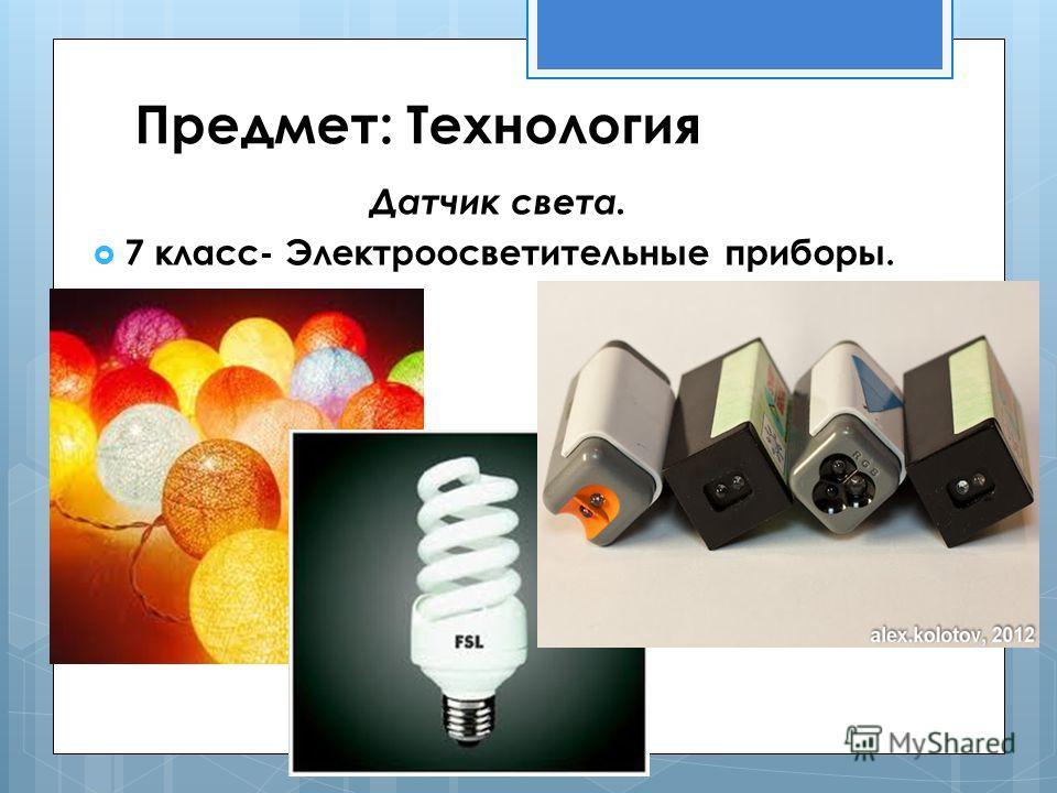 Предмет: Технология Датчик света. 7 класс- Электроосветительные приборы.