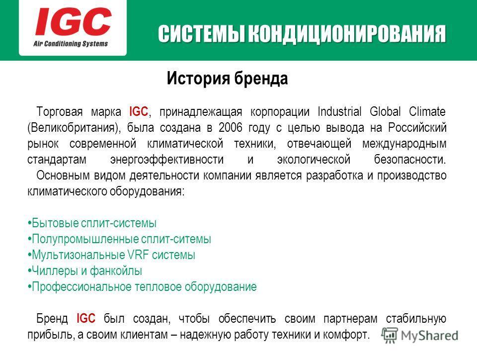 История бренда Торговая марка IGC, принадлежащая корпорации Industrial Global Climate (Великобритания), была создана в 2006 году с целью вывода на Российский рынок современной климатической техники, отвечающей международным стандартам энергоэффективн