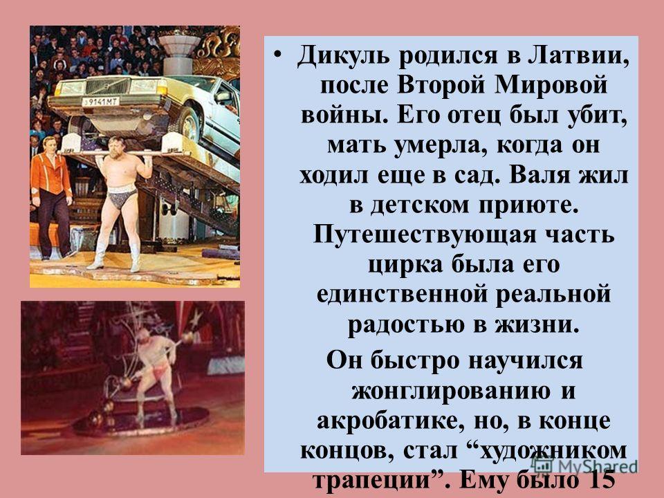 Дикуль родился в Латвии, после Второй Мировой войны. Его отец был убит, мать умерла, когда он ходил еще в сад. Валя жил в детском приюте. Путешествующая часть цирка была его единственной реальной радостью в жизни. Он быстро научился жонглированию и а