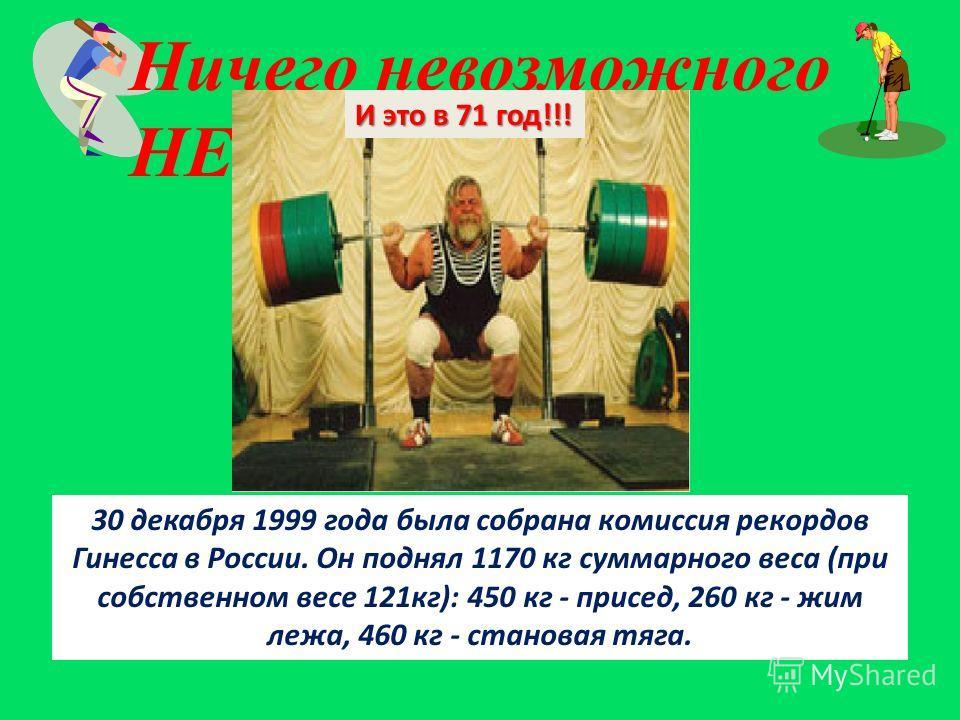 Ничего невозможного НЕТ! 30 декабря 1999 года была собрана комиссия рекордов Гинесса в России. Он поднял 1170 кг суммарного веса (при собственном весе 121 кг): 450 кг - присед, 260 кг - жим лежа, 460 кг - становая тяга. И это в 71 год!!!