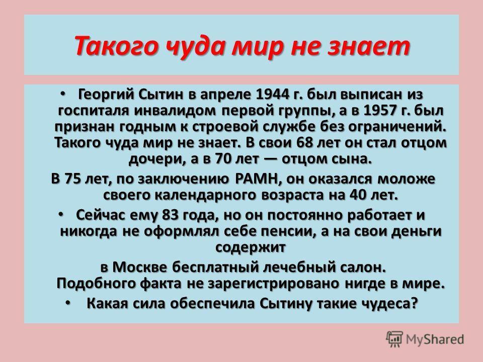 Такого чуда мир не знает Георгий Сытин в апреле 1944 г. был выписан из госпиталя инвалидом первой группы, а в 1957 г. был признан годным к строевой службе без ограничений. Такого чуда мир не знает. В свои 68 лет он стал отцом дочери, а в 70 лет отцом