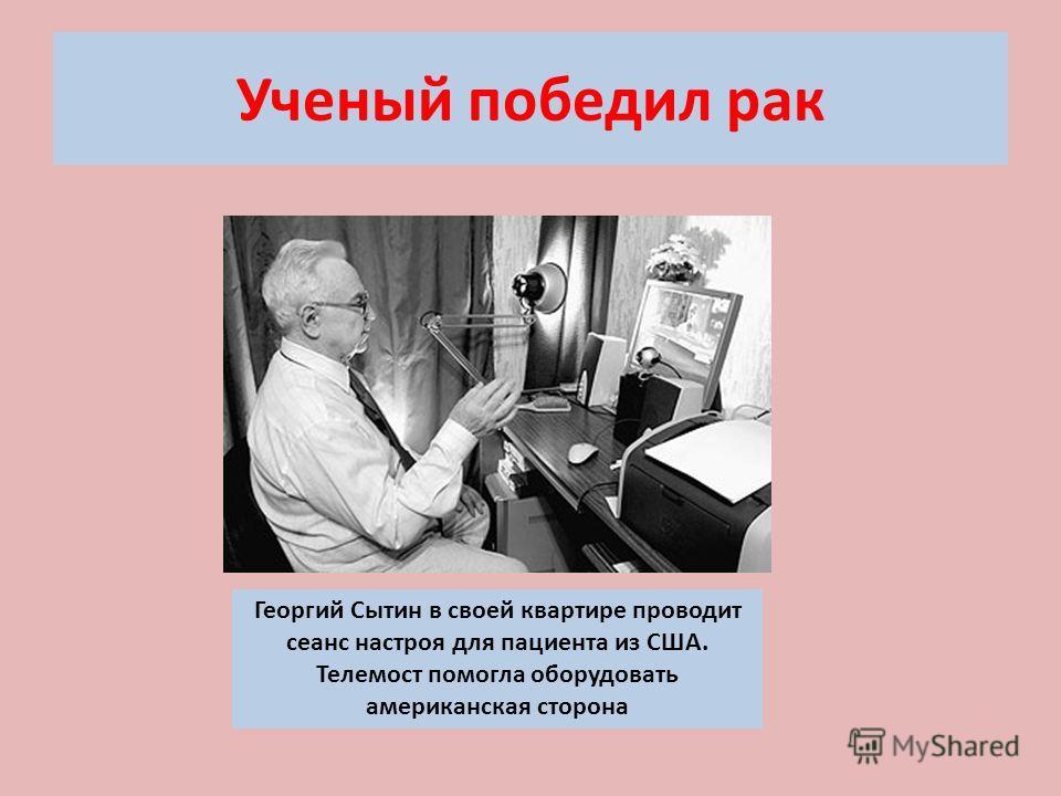 Ученый победил рак Георгий Сытин в своей квартире проводит сеанс настроя для пациента из США. Телемост помогла оборудовать американская сторона