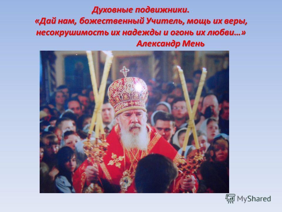 Духовные подвижники. «Дай нам, божественный Учитель, мощь их веры, несокрушимость их надежды и огонь их любви…» Александр Мень
