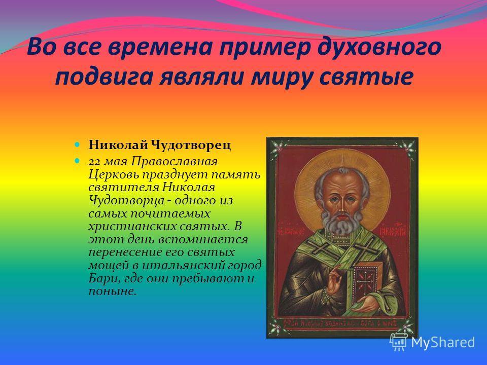 Во все времена пример духовного подвига являли миру святые Николай Чудотворец 22 мая Православная Церковь празднует память святителя Николая Чудотворца - одного из самых почитаемых христианских святых. В этот день вспоминается перенесение его святых