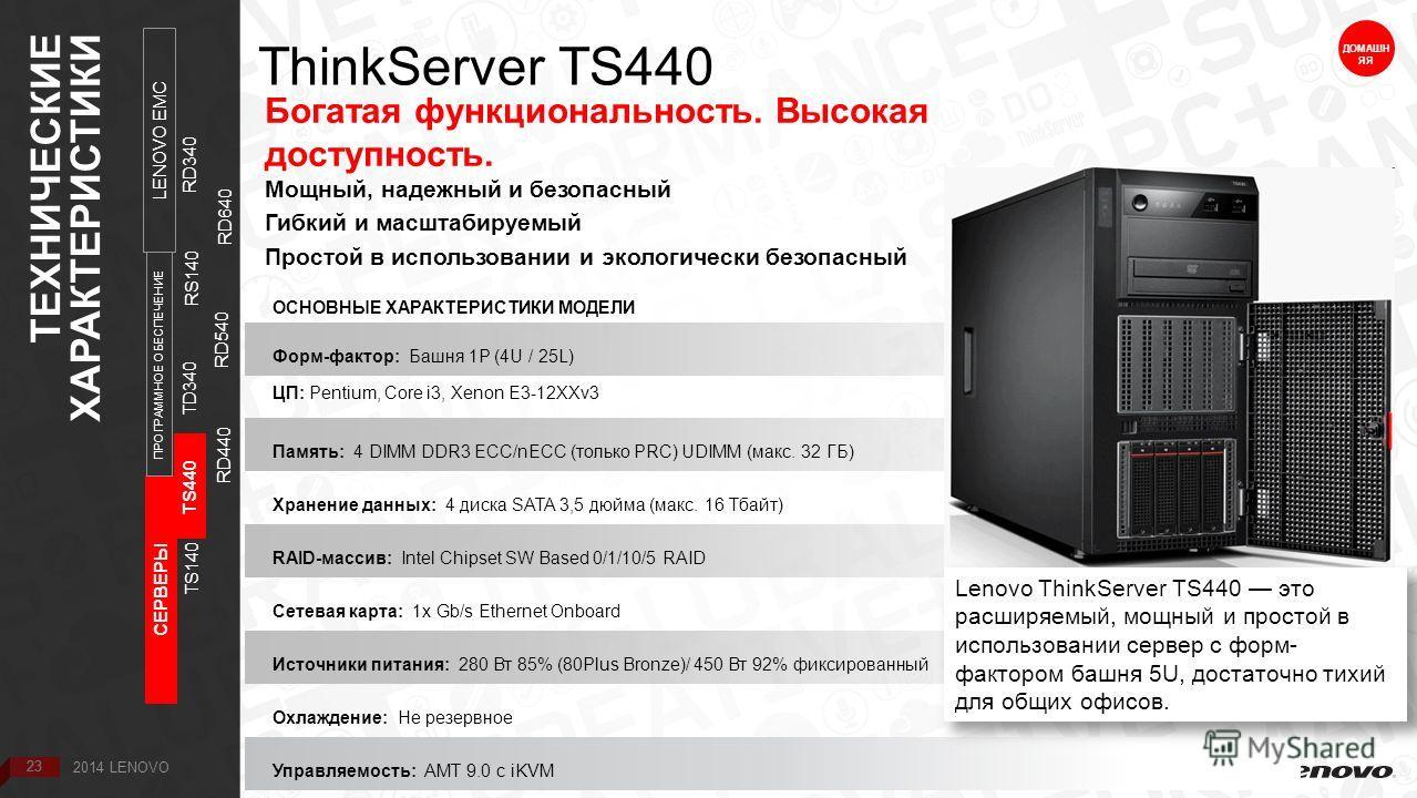 23 ThinkServer TS440 Богатая функциональность. Высокая доступность. Мощный, надежный и безопасный Гибкий и масштабируемый Простой в использовании и экологически безопасный ДОМАШН ЯЯ ОСНОВНЫЕ ХАРАКТЕРИСТИКИ МОДЕЛИ Форм-фактор: Башня 1P (4U / 25L) ЦП: