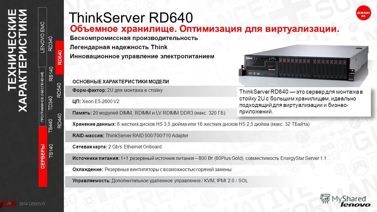 29 ThinkServer RD640 ДОМАШН ЯЯ Объемное хранилище. Оптимизация для виртуализации. Бескомпромиссная производительность Легендарная надежность Think Инновационное управление электропитанием ОСНОВНЫЕ ХАРАКТЕРИСТИКИ МОДЕЛИ Форм-фактор: 2U для монтажа в с