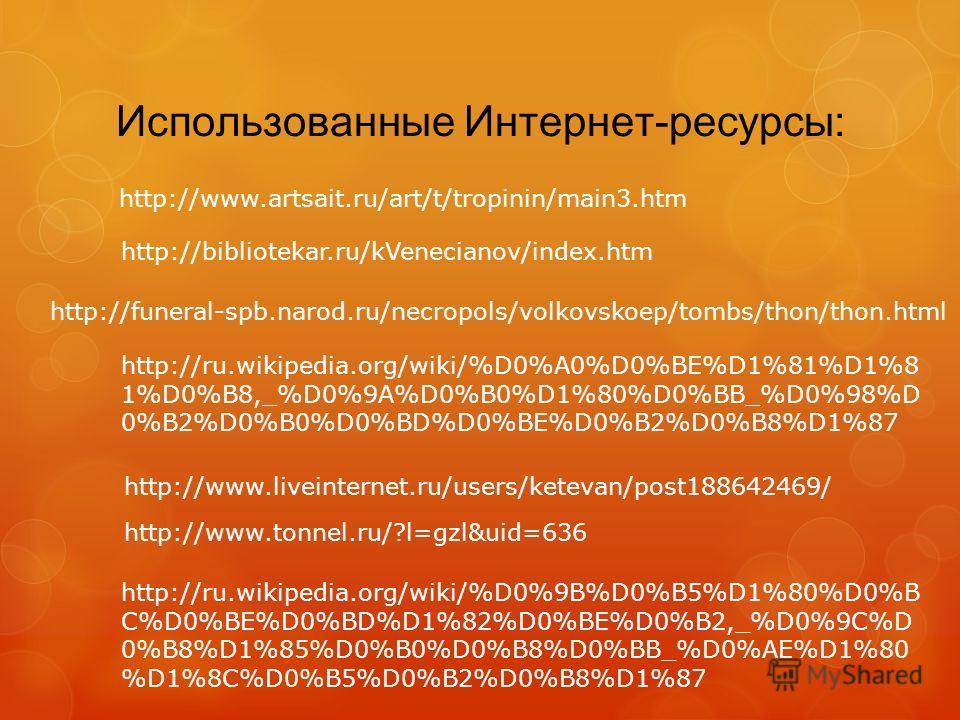 Использованные Интернет-ресурсы: http://www.artsait.ru/art/t/tropinin/main3. htm http://bibliotekar.ru/kVenecianov/index.htm http://funeral-spb.narod.ru/necropols/volkovskoep/tombs/thon/thon.html http://ru.wikipedia.org/wiki/%D0%A0%D0%BE%D1%81%D1%8 1