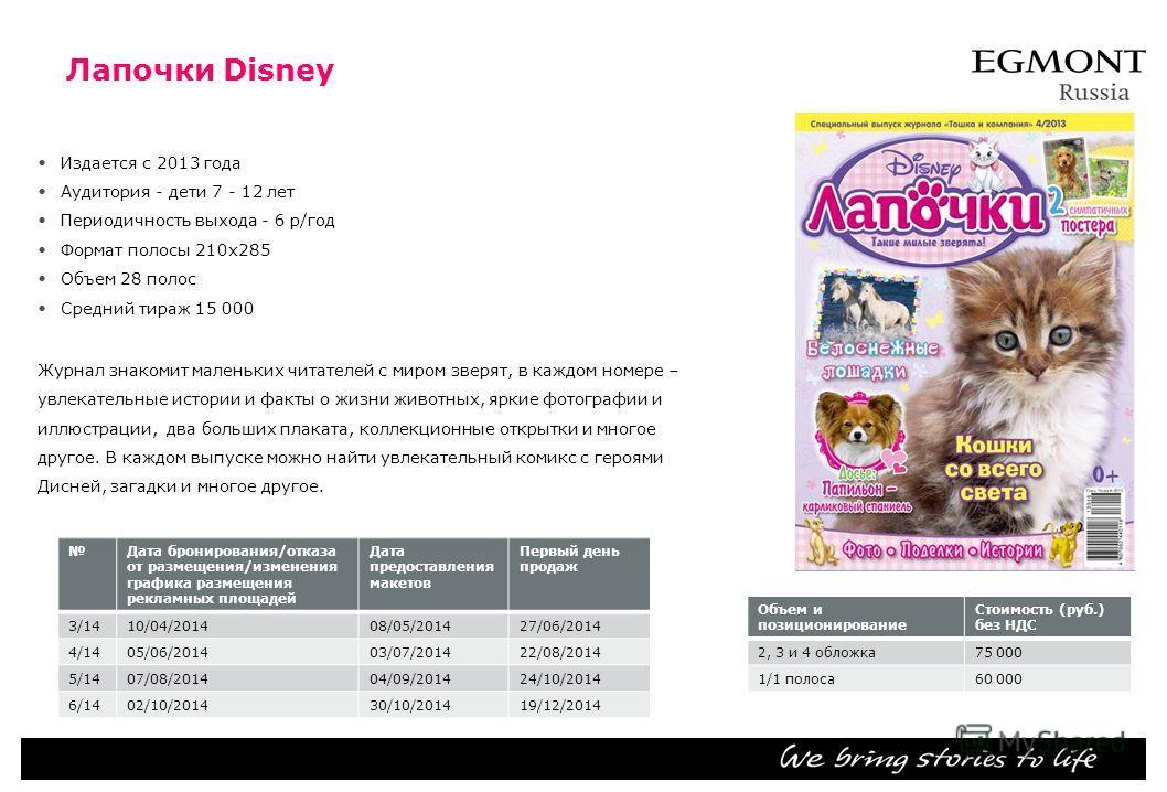 Лапочки Disney Издается с 2013 года Аудитория дети 7 - 12 лет Периодичность выхода 6 р/год Формат полосы 210 х 285 Объем 28 полос Средний тираж 15 000 Журнал знакомит маленьких читателей с миром зверят, в каждом номере – увлекательные истории и факты