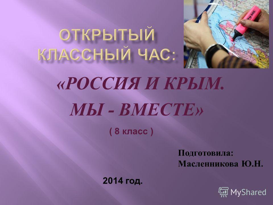 « РОССИЯ И КРЫМ. МЫ - ВМЕСТЕ » Подготовила: Масленникова Ю.Н. 2014 год. ( 8 класс )