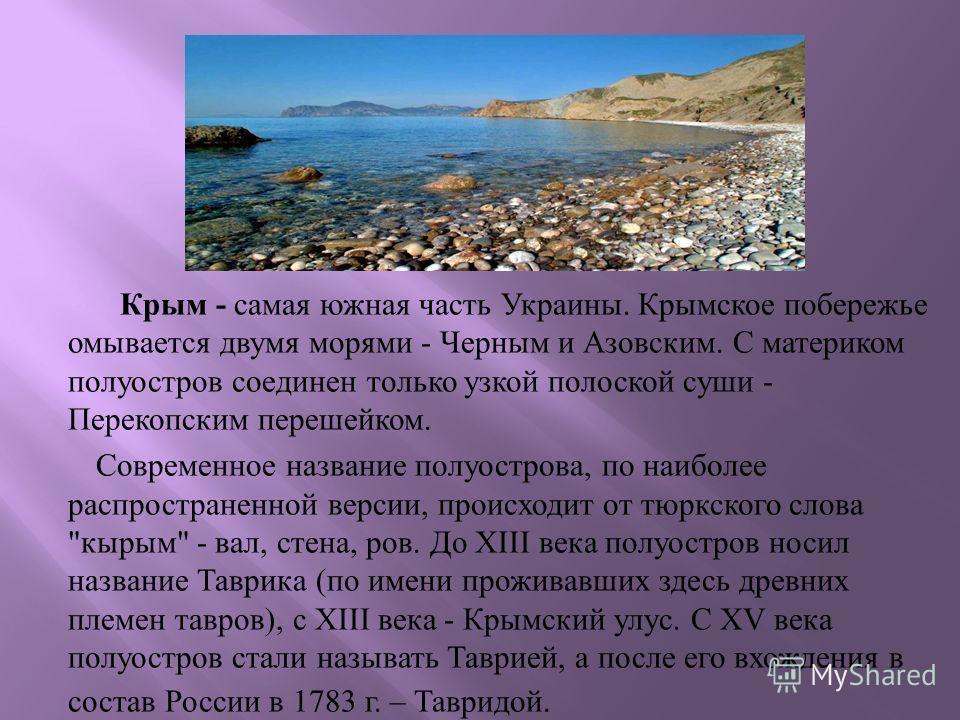 Крым - самая южная часть Украины. Крымское побережье омывается двумя морями - Черным и Азовским. С материком полуостров соединен только узкой полоской суши - Перекопским перешейком. Современное название полуострова, по наиболее распространенной верси