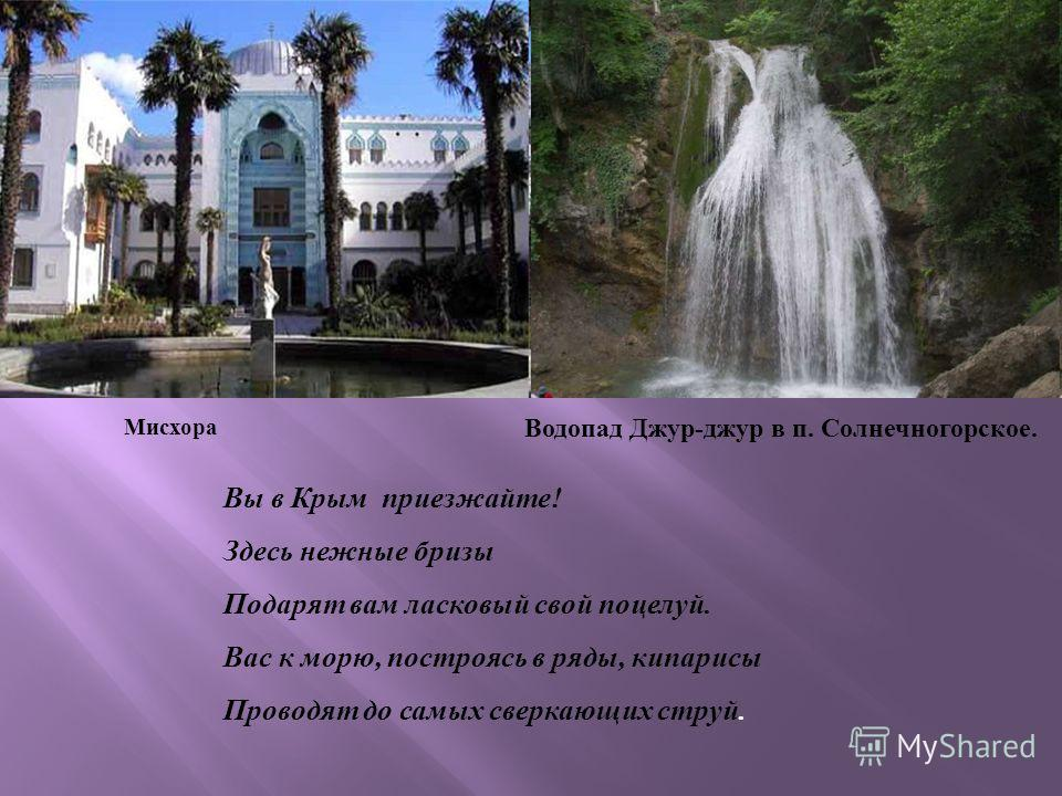 Мисхора Водопад Джур-джур в п. Солнечногорское. Вы в Крым приезжайте! Здесь нежные бризы Подарят вам ласковый свой поцелуй. Вас к морю, пост роясь в ряды, кипарисы Проводят до самых сверкающих струй.