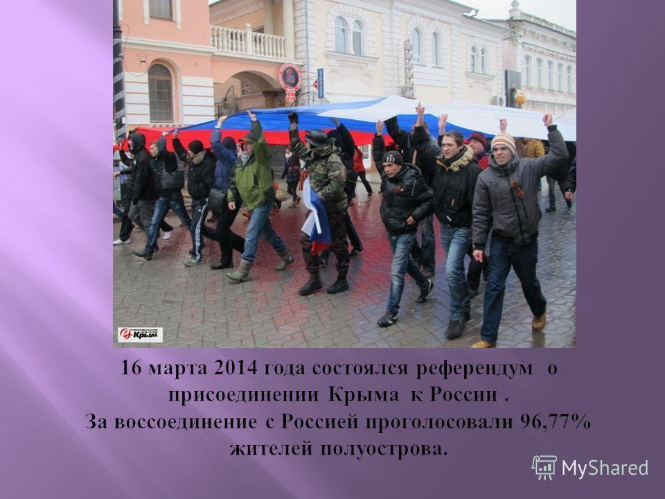 16 марта 2014 года состоялся референдум о присоединении Крыма к России. За воссоединение с Россией проголосовали 96,77% жителей полуострова.