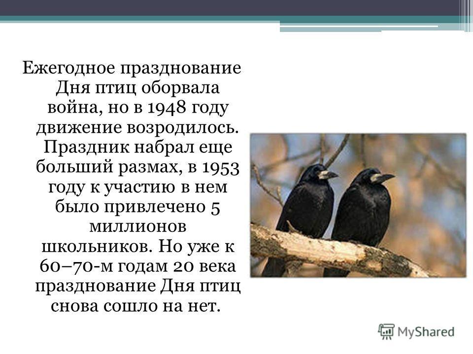 Ежегодное празднование Дня птиц оборвала война, но в 1948 году движение возродилось. Праздник набрал еще больший размах, в 1953 году к участию в нем было привлечено 5 миллионов школьников. Но уже к 60–70-м годам 20 века празднование Дня птиц снова со