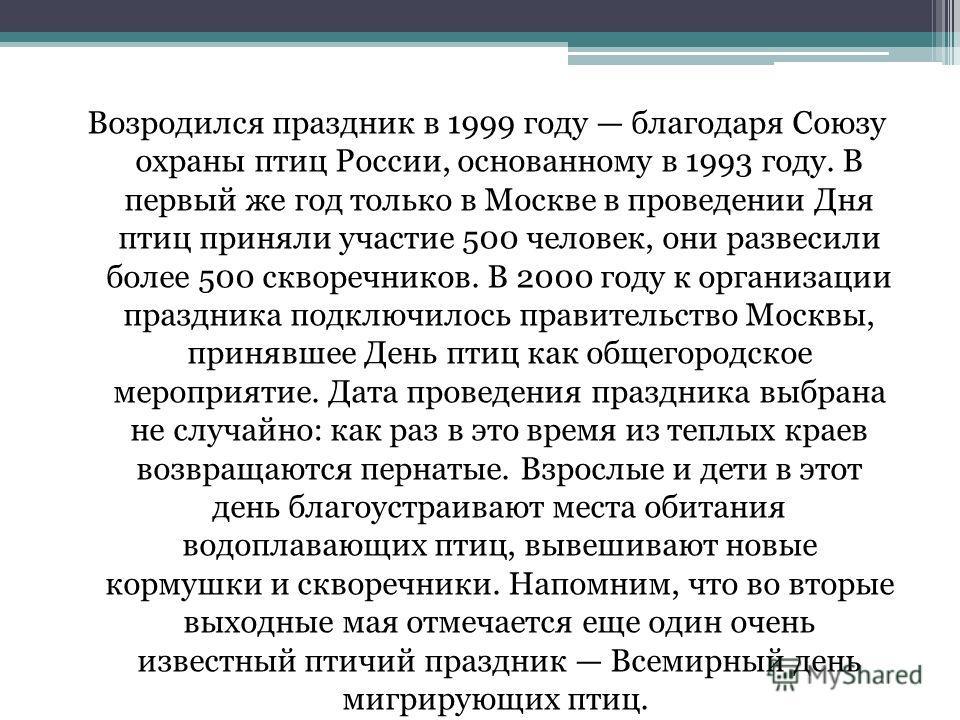 Возродился праздник в 1999 году благодаря Союзу охраны птиц России, основанному в 1993 году. В первый же год только в Москве в проведении Дня птиц приняли участие 500 человек, они развесили более 500 скворечников. В 2000 году к организации праздника