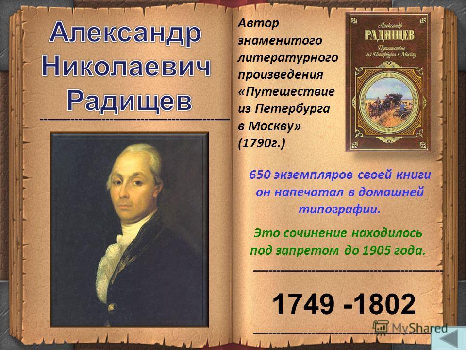 Автор знаменитого литературного произведения «Путешествие из Петербурга в Москву» (1790 г.) Это сочинение находилось под запретом до 1905 года. 650 экземпляров своей книги он напечатал в домашней типографии. 1749 -1802