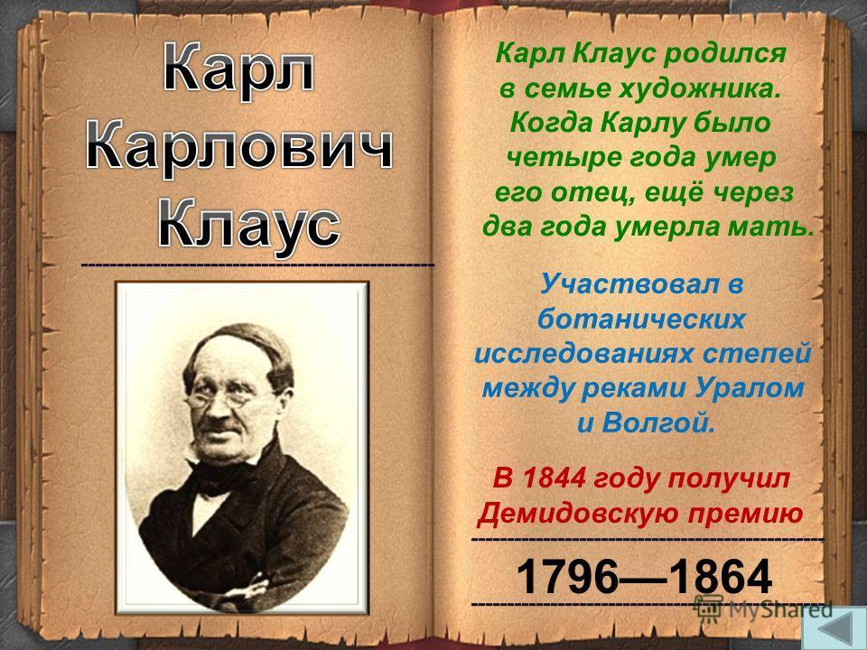 17961864 В 1844 году получил Демидовскую премию Карл Клаус родился в семье художника. Когда Карлу было четыре года умер его отец, ещё через два года умерла мать. Участвовал в ботанических исследованиях степей между реками Уралом и Волгой.