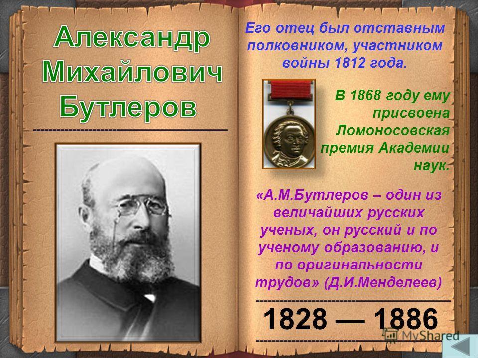 1828 1886 Его отец был отставным полковником, участником войны 1812 года. В 1868 году ему присвоена Ломоносовская премия Академии наук. «А.М.Бутлеров – один из величайших русских ученых, он русский и по ученому образованию, и по оригинальности трудов