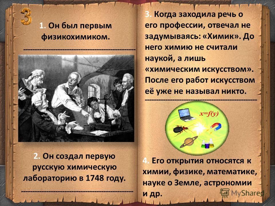 1. Он был первым физикохимиком. 3. Когда заходила речь о его профессии, отвечал не задумываясь: «Химик». До него химию не считали наукой, а лишь «химическим искусством». После его работ искусством её уже не называл никто. 2. Он создал первую русскую