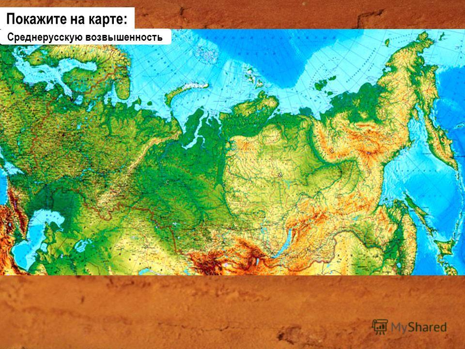 Среднерусскую возвышенность Покажите на карте: