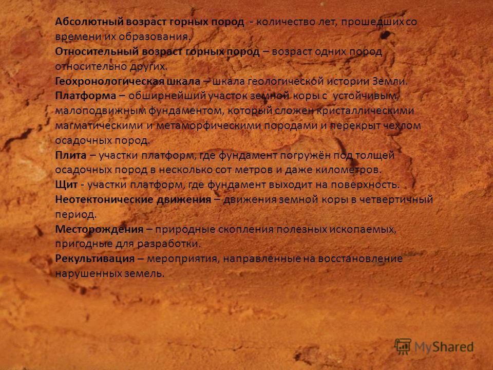 Абсолютный возраст горных пород - количество лет, прошедших со времени их образования. Относительный возраст горных пород – возраст одних пород относительно других. Геохронологическая шкала – шкала геологической истории Земли. Платформа – обширнейший