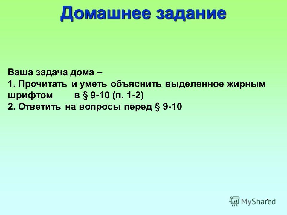 1 Домашнее задание Ваша задача дома – 1. Прочитать и уметь объяснить выделенное жирным шрифтом в § 9-10 (п. 1-2) 2. Ответить на вопросы перед § 9-10