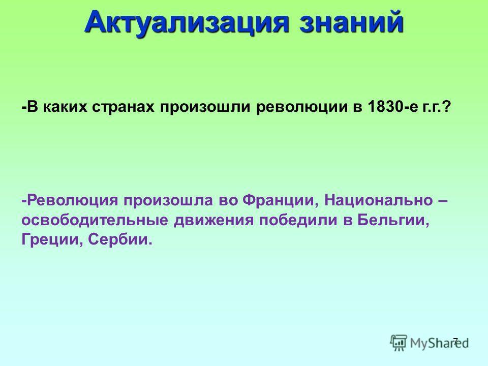 7 -В каких странах произошли революции в 1830-е г.г.? -Революция произошла во Франции, Национально – освободительные движения победили в Бельгии, Греции, Сербии. Актуализация знаний