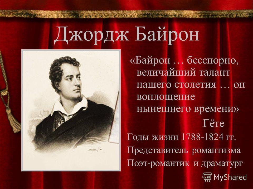 Джордж Байрон «Байрон … бесспорно, величайший талант нашего столетия … он воплощение нынешнего времени» Гёте Годы жизни 1788-1824 гг. Представитель романтизма Поэт-романтик и драматург