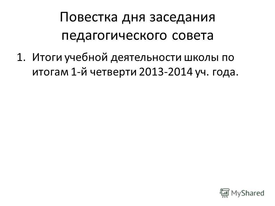 Повестка дня заседания педагогического совета 1. Итоги учебной деятельности школы по итогам 1-й четверти 2013-2014 уч. года.