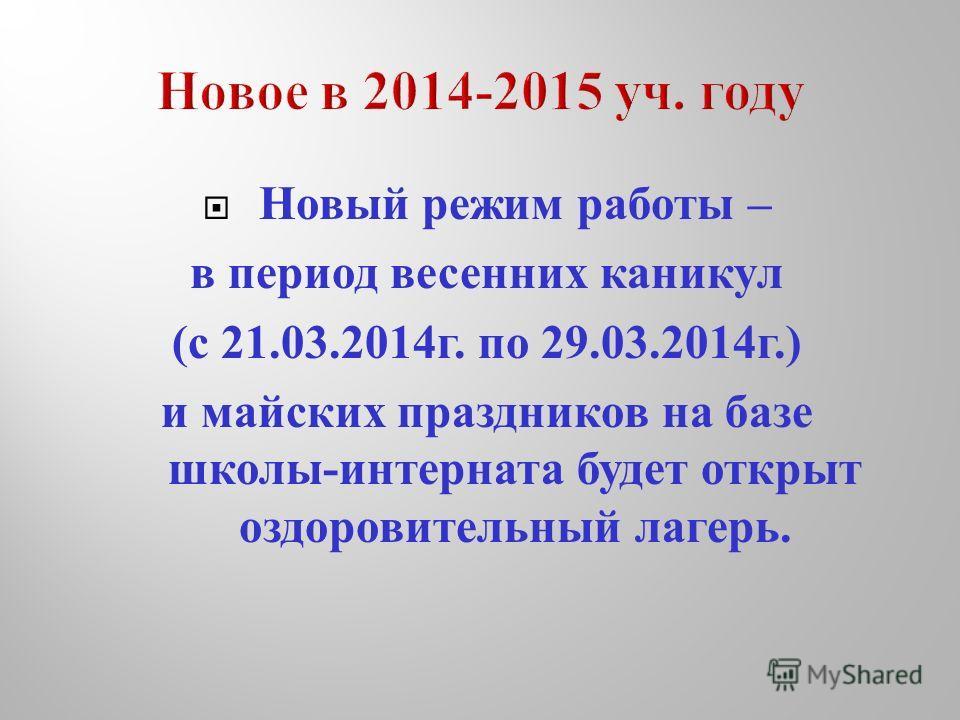 Новый режим работы – в период весенних каникул ( с 21.03.2014 г. по 29.03.2014 г.) и майских праздников на базе школы - интерната будет открыт оздоровительный лагерь.