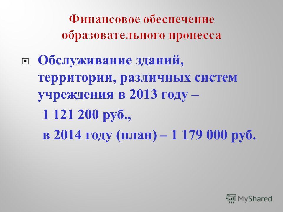 Обслуживание зданий, территории, различных систем учреждения в 2013 году – 1 121 200 руб., в 2014 году ( план ) – 1 179 000 руб.