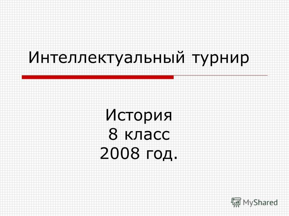 Интеллектуальный турнир История 8 класс 2008 год.