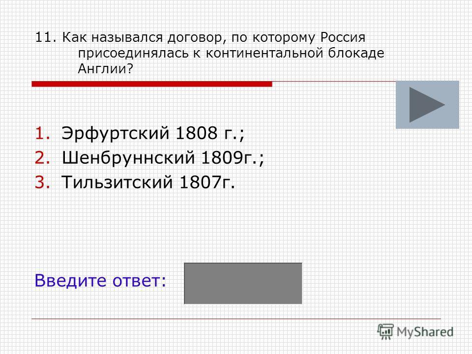 11. Как назывался договор, по которому Россия присоединялась к континентальной блокаде Англии? 1. Эрфуртский 1808 г.; 2. Шенбруннский 1809 г.; 3. Тильзитский 1807 г. Введите ответ: